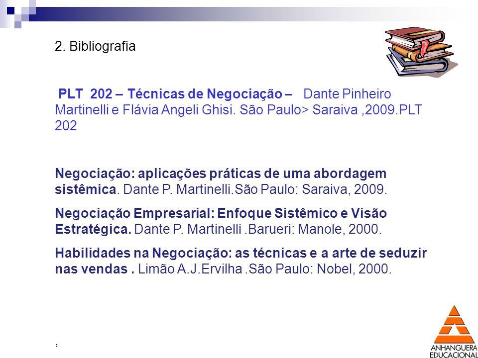 2. Bibliografia PLT 202 – Técnicas de Negociação – Dante Pinheiro Martinelli e Flávia Angeli Ghisi. São Paulo> Saraiva,2009.PLT 202 Negociação: aplica