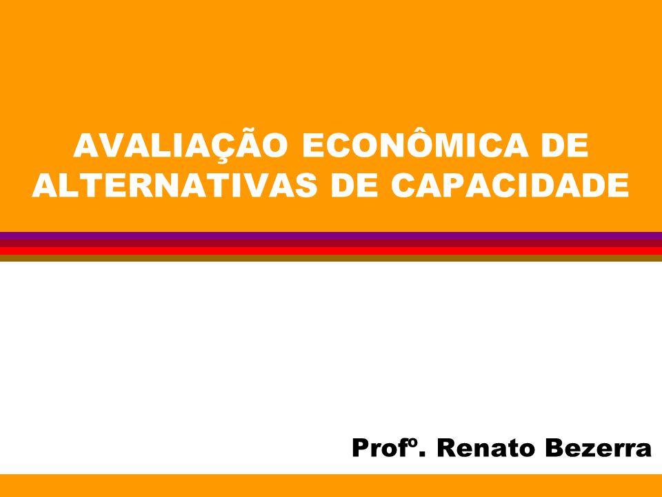 AVALIAÇÃO ECONÔMICA DE ALTERNATIVAS DE CAPACIDADE Profº. Renato Bezerra