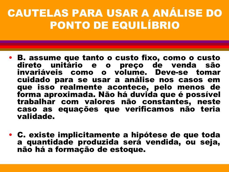 CAUTELAS PARA USAR A ANÁLISE DO PONTO DE EQUILÍBRIO B. assume que tanto o custo fixo, como o custo direto unitário e o preço de venda são invariáveis