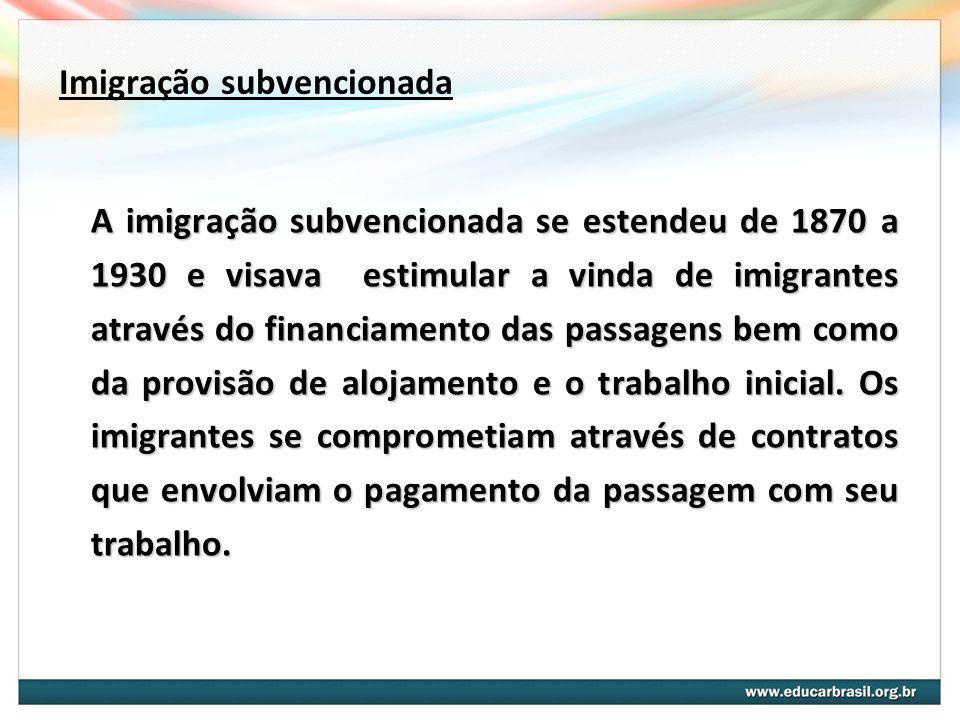 Imigração subvencionada A imigração subvencionada se estendeu de 1870 a 1930 e visava estimular a vinda de imigrantes através do financiamento das passagens bem como da provisão de alojamento e o trabalho inicial.