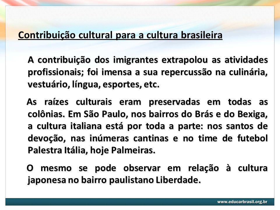 Contribuição cultural para a cultura brasileira A contribuição dos imigrantes extrapolou as atividades profissionais; foi imensa a sua repercussão na