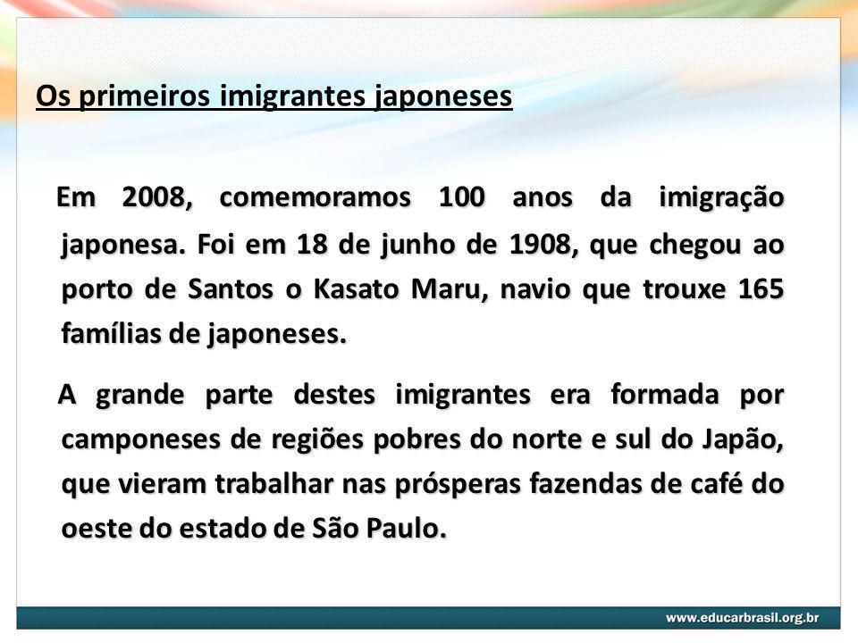 Os primeiros imigrantes japoneses Em 2008, comemoramos 100 anos da imigração japonesa. Foi em 18 de junho de 1908, que chegou ao porto de Santos o Kas