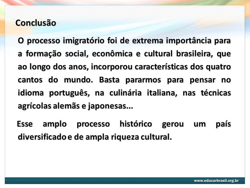 Conclusão O processo imigratório foi de extrema importância para a formação social, econômica e cultural brasileira, que ao longo dos anos, incorporou características dos quatro cantos do mundo.