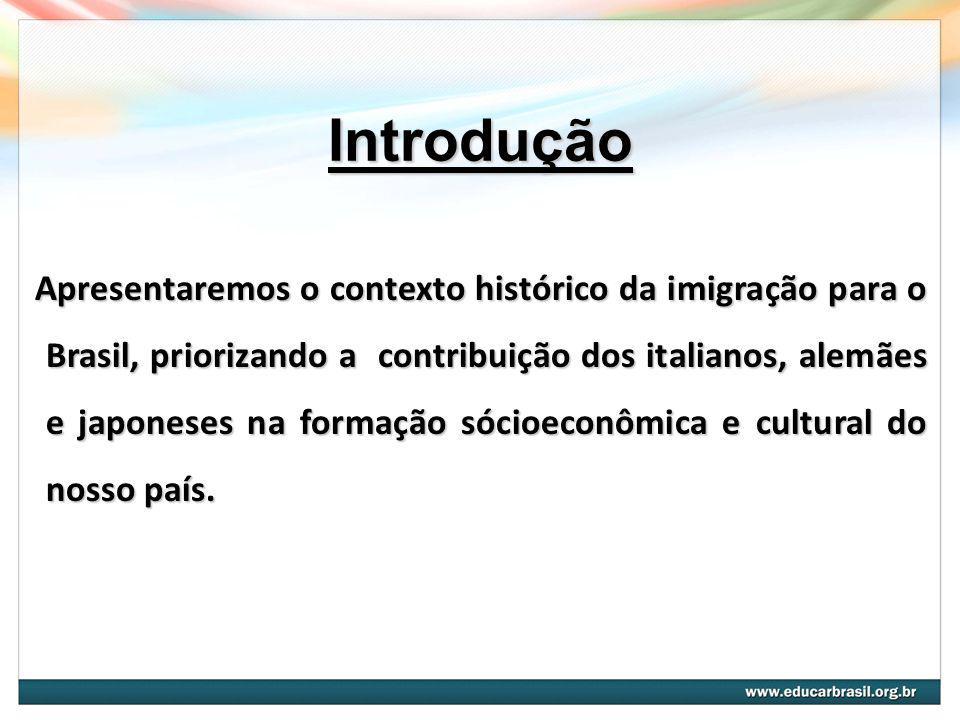 Introdução Apresentaremos o contexto histórico da imigração para o Brasil, priorizando a contribuição dos italianos,alemães e japoneses na formação sócioeconômica e cultural do nosso país.