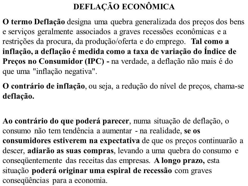 DEFLAÇÃO ECONÔMICA O termo Deflação designa uma quebra generalizada dos preços dos bens e serviços geralmente associados a graves recessões econômicas