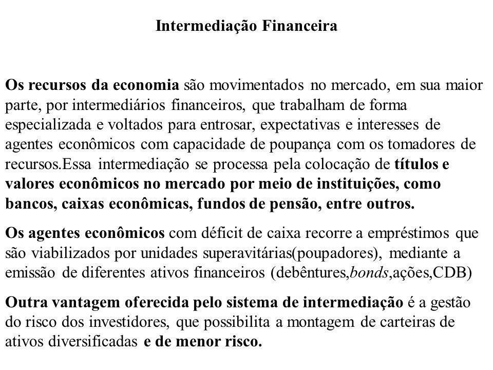Intermediação Financeira Os recursos da economia são movimentados no mercado, em sua maior parte, por intermediários financeiros, que trabalham de for