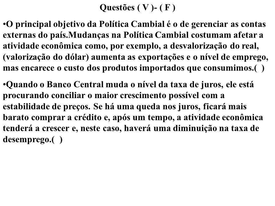 Questões ( V )- ( F ) O principal objetivo da Política Cambial é o de gerenciar as contas externas do país.Mudanças na Política Cambial costumam afeta