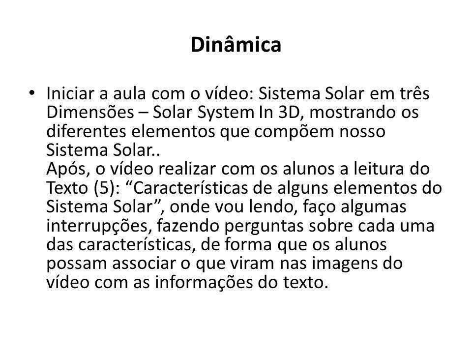 Dinâmica Iniciar a aula com o vídeo: Sistema Solar em três Dimensões – Solar System In 3D, mostrando os diferentes elementos que compõem nosso Sistema
