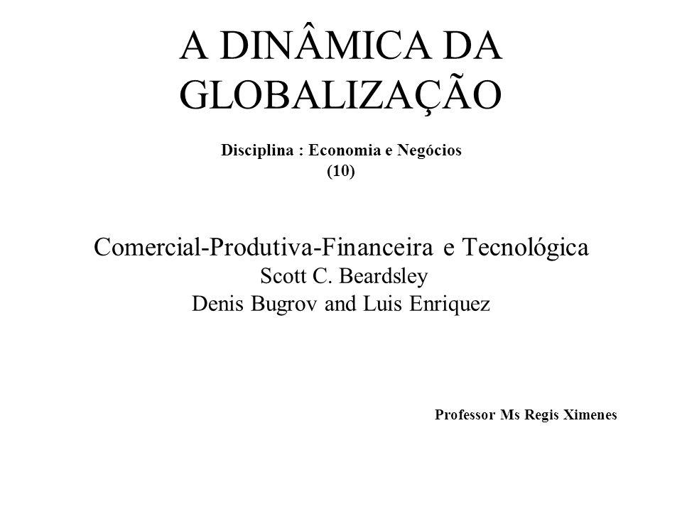 A DINÂMICA DA GLOBALIZAÇÃO Disciplina : Economia e Negócios (10) Comercial-Produtiva-Financeira e Tecnológica Scott C.