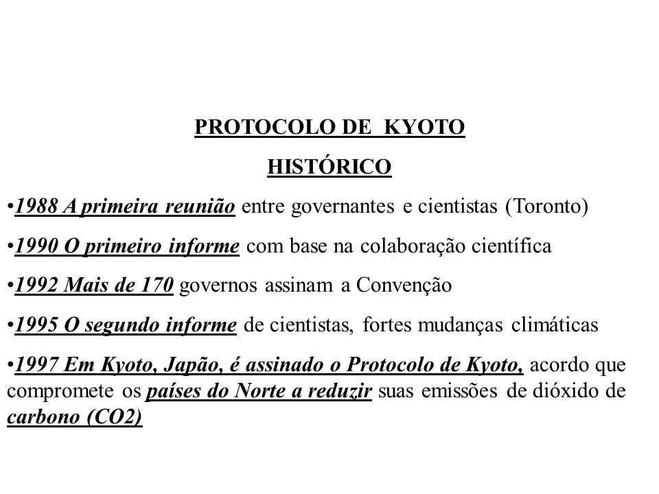 PROTOCOLO DE KYOTO HISTÓRICO 1988 A primeira reunião entre governantes e cientistas (Toronto) 1990 O primeiro informe com base na colaboração científica 1992 Mais de 170 governos assinam a Convenção 1995 O segundo informe de cientistas, fortes mudanças climáticas 1997 Em Kyoto, Japão, é assinado o Protocolo de Kyoto, acordo que compromete os países do Norte a reduzir suas emissões de dióxido de carbono (CO2)