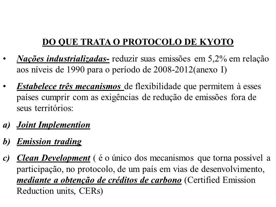 DO QUE TRATA O PROTOCOLO DE KYOTO Nações industrializadas- reduzir suas emissões em 5,2% em relação aos níveis de 1990 para o período de 2008-2012(anexo I) Estabelece três mecanismos de flexibilidade que permitem à esses países cumprir com as exigências de redução de emissões fora de seus territórios: a)Joint Implemention b)Emission trading c)Clean Development ( é o único dos mecanismos que torna possível a participação, no protocolo, de um país em vias de desenvolvimento, mediante a obtenção de créditos de carbono (Certified Emission Reduction units, CERs)