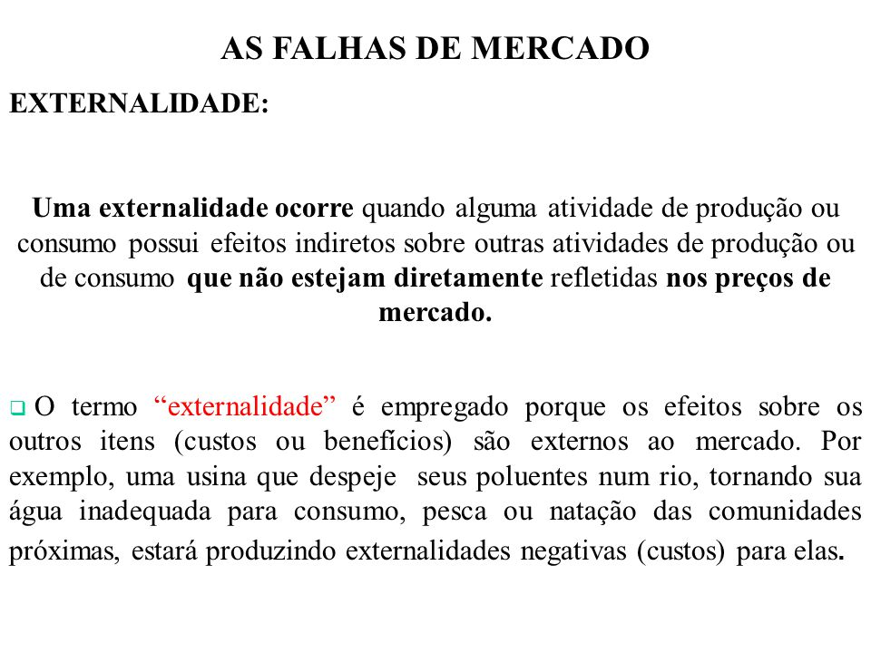 AS FALHAS DE MERCADO EXTERNALIDADE: Uma externalidade ocorre quando alguma atividade de produção ou consumo possui efeitos indiretos sobre outras ativ