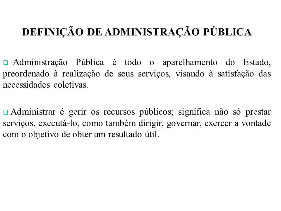 DEFINIÇÃO DE ADMINISTRAÇÃO PÚBLICA Administração Pública é todo o aparelhamento do Estado, preordenado à realização de seus serviços, visando à satisf