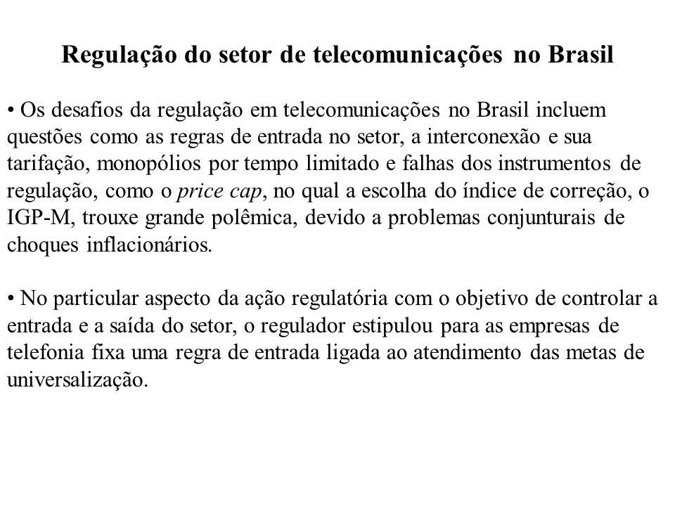 Regulação do setor de telecomunicações no Brasil Os desafios da regulação em telecomunicações no Brasil incluem questões como as regras de entrada no setor, a interconexão e sua tarifação, monopólios por tempo limitado e falhas dos instrumentos de regulação, como o price cap, no qual a escolha do índice de correção, o IGP-M, trouxe grande polêmica, devido a problemas conjunturais de choques inflacionários.
