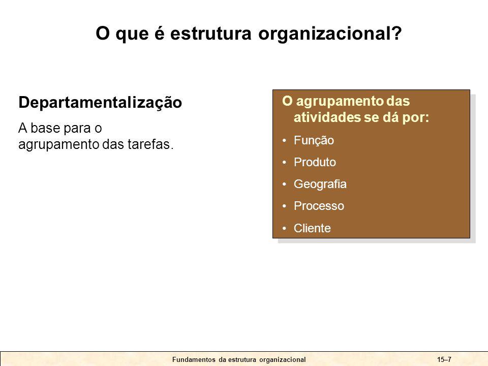 15–18Fundamentos da estrutura organizacional Elementos-chave: +Conta com as vantagens da departamentalização funcional e por produto, sem suas desvantagens.