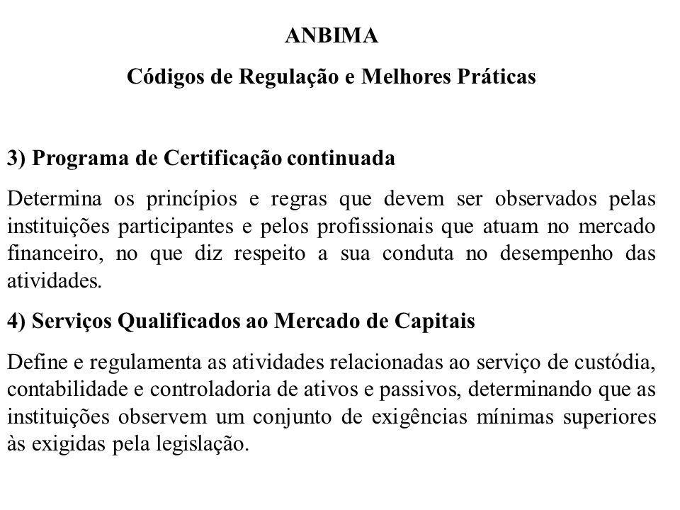ANBIMA Códigos de Regulação e Melhores Práticas 3) Programa de Certificação continuada Determina os princípios e regras que devem ser observados pelas