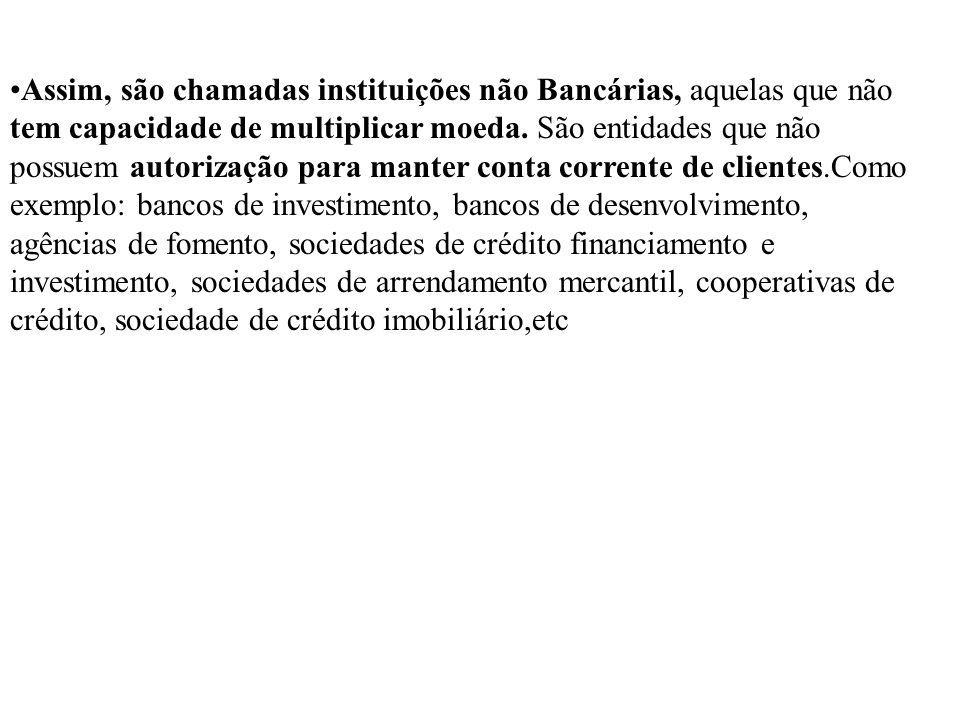 Assim, são chamadas instituições não Bancárias, aquelas que não tem capacidade de multiplicar moeda. São entidades que não possuem autorização para ma