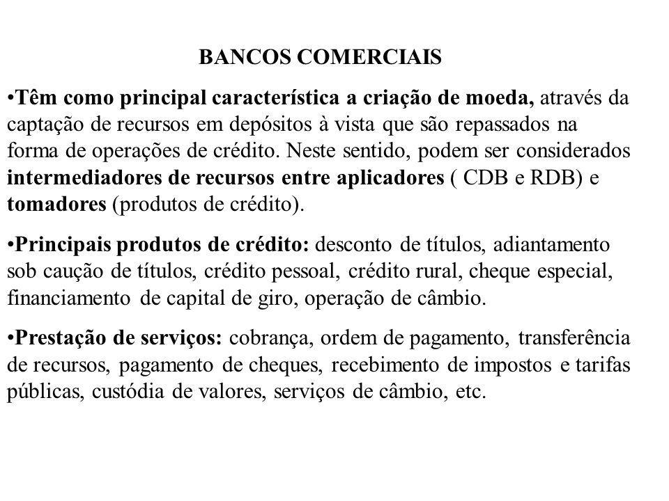 BANCOS COMERCIAIS Têm como principal característica a criação de moeda, através da captação de recursos em depósitos à vista que são repassados na forma de operações de crédito.