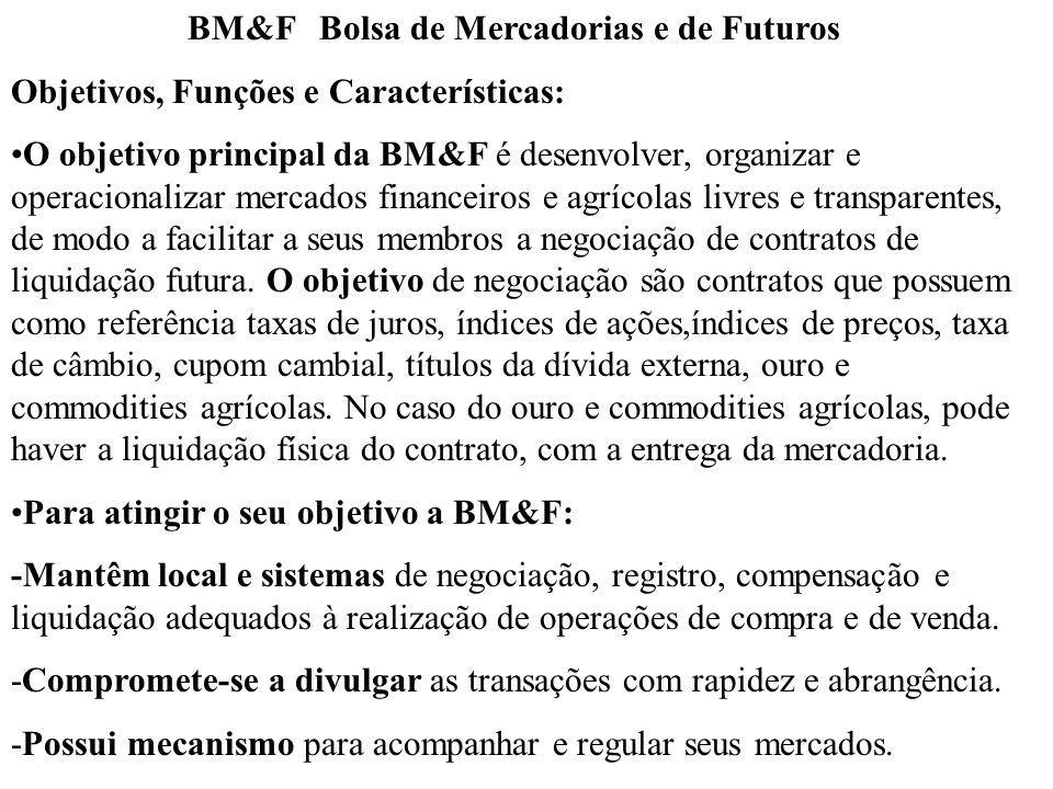BM&F Bolsa de Mercadorias e de Futuros Objetivos, Funções e Características: O objetivo principal da BM&F é desenvolver, organizar e operacionalizar mercados financeiros e agrícolas livres e transparentes, de modo a facilitar a seus membros a negociação de contratos de liquidação futura.
