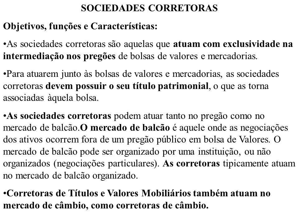 SOCIEDADES CORRETORAS Objetivos, funções e Características: As sociedades corretoras são aquelas que atuam com exclusividade na intermediação nos pregões de bolsas de valores e mercadorias.