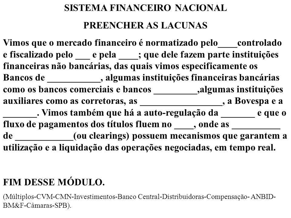 SISTEMA FINANCEIRO NACIONAL PREENCHER AS LACUNAS Vimos que o mercado financeiro é normatizado pelo____controlado e fiscalizado pelo ___ e pela ____; que dele fazem parte instituições financeiras não bancárias, das quais vimos especificamente os Bancos de ___________, algumas instituições financeiras bancárias como os bancos comerciais e bancos _________,algumas instituições auxiliares como as corretoras, as _________________, a Bovespa e a _______.