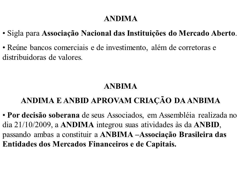 ANDIMA Sigla para Associação Nacional das Instituições do Mercado Aberto. Reúne bancos comerciais e de investimento, além de corretoras e distribuidor