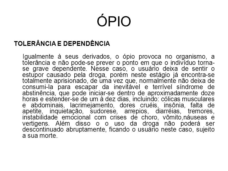 ÓPIO TOLERÂNCIA E DEPENDÊNCIA Igualmente à seus derivados, o ópio provoca no organismo, a tolerância e não pode-se prever o ponto em que o indivíduo torna- se grave dependente.