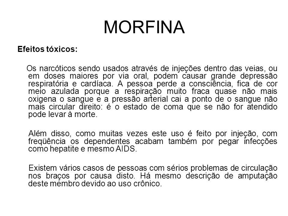 MORFINA Efeitos tóxicos: Os narcóticos sendo usados através de injeções dentro das veias, ou em doses maiores por via oral, podem causar grande depressão respiratória e cardíaca.