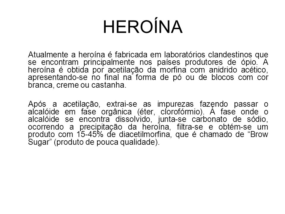 HEROÍNA Atualmente a heroína é fabricada em laboratórios clandestinos que se encontram principalmente nos países produtores de ópio.