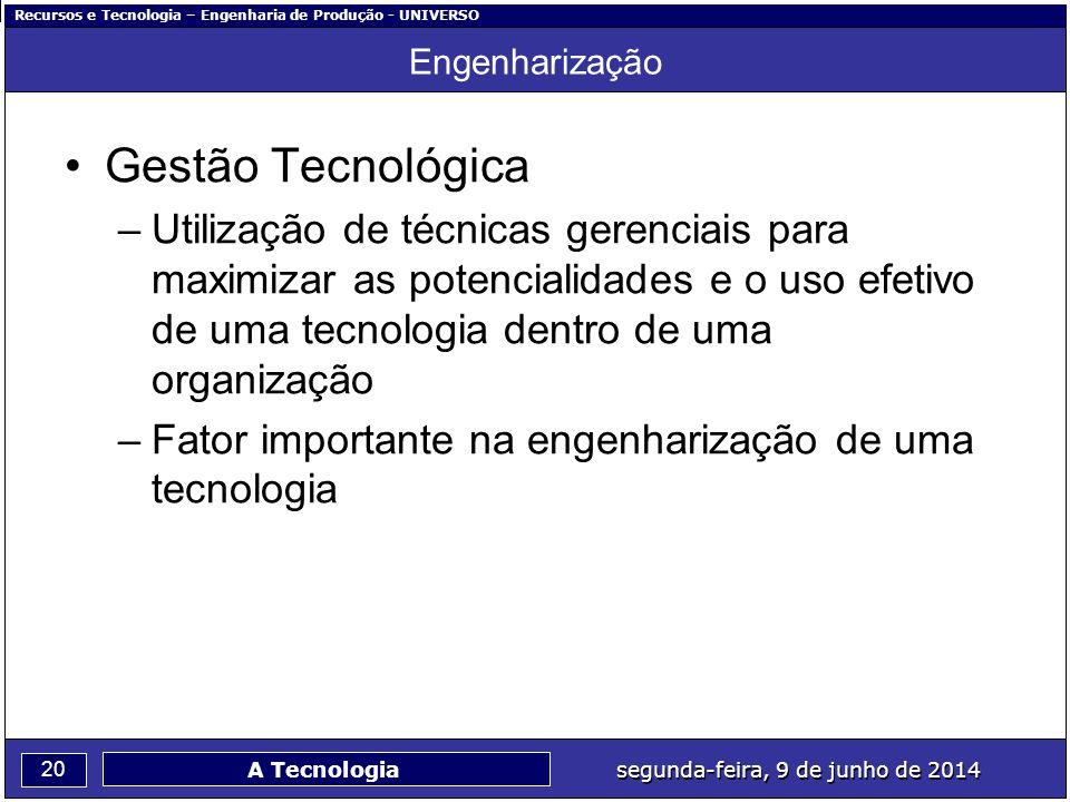 Recursos e Tecnologia – Engenharia de Produção - UNIVERSO 20 segunda-feira, 9 de junho de 2014 A Tecnologia Engenharização Gestão Tecnológica –Utiliza