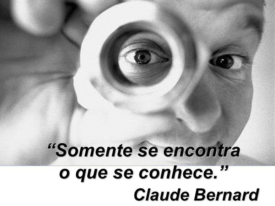 Somente se encontra o que se conhece. Claude Bernard Claude Bernard
