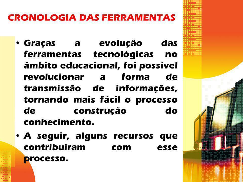 CRONOLOGIA DAS FERRAMENTAS Graças a evolução das ferramentas tecnológicas no âmbito educacional, foi possível revolucionar a forma de transmissão de i