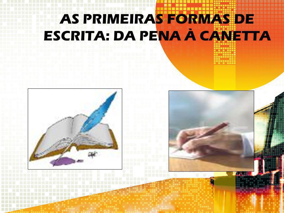 AS PRIMEIRAS FORMAS DE ESCRITA: DA PENA À CANETTA