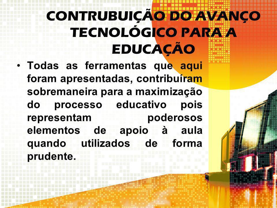 CONTRUBUIÇÃO DO AVANÇO TECNOLÓGICO PARA A EDUCAÇÃO Todas as ferramentas que aqui foram apresentadas, contribuíram sobremaneira para a maximização do p