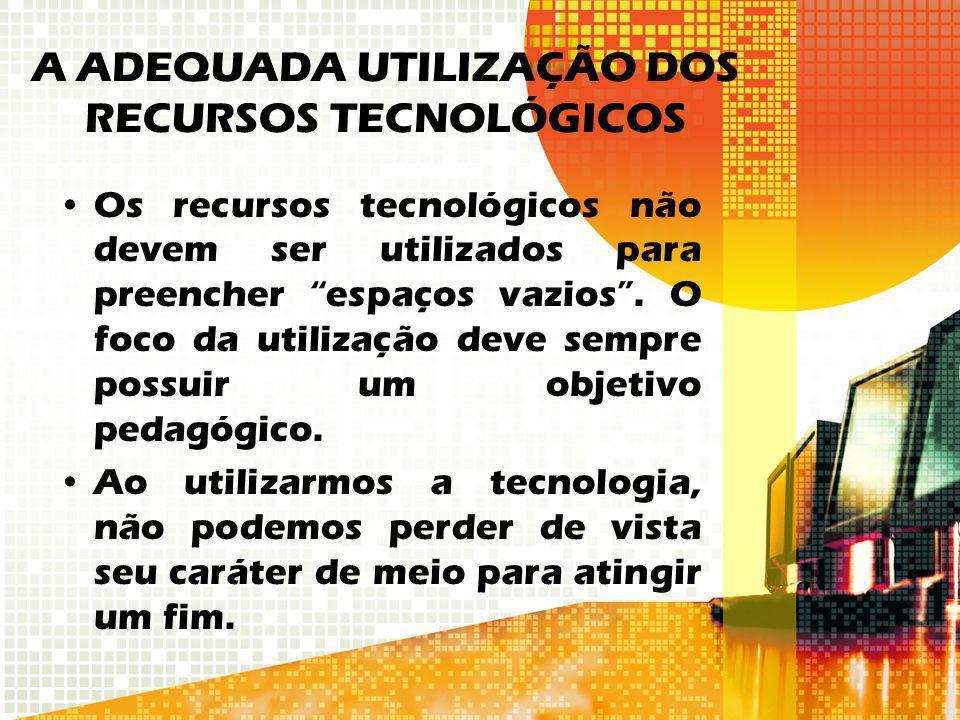 A ADEQUADA UTILIZAÇÃO DOS RECURSOS TECNOLÓGICOS Os recursos tecnológicos não devem ser utilizados para preencher espaços vazios. O foco da utilização
