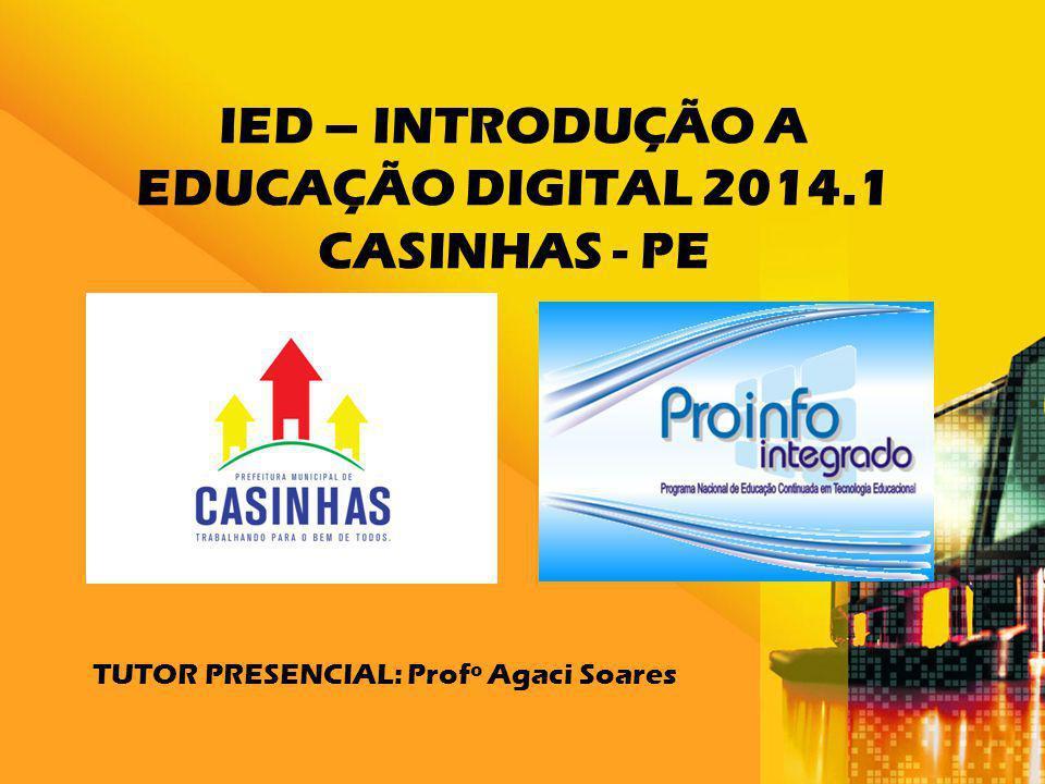 IED – INTRODUÇÃO A EDUCAÇÃO DIGITAL 2014.1 CASINHAS - PE TUTOR PRESENCIAL: Profº Agaci Soares
