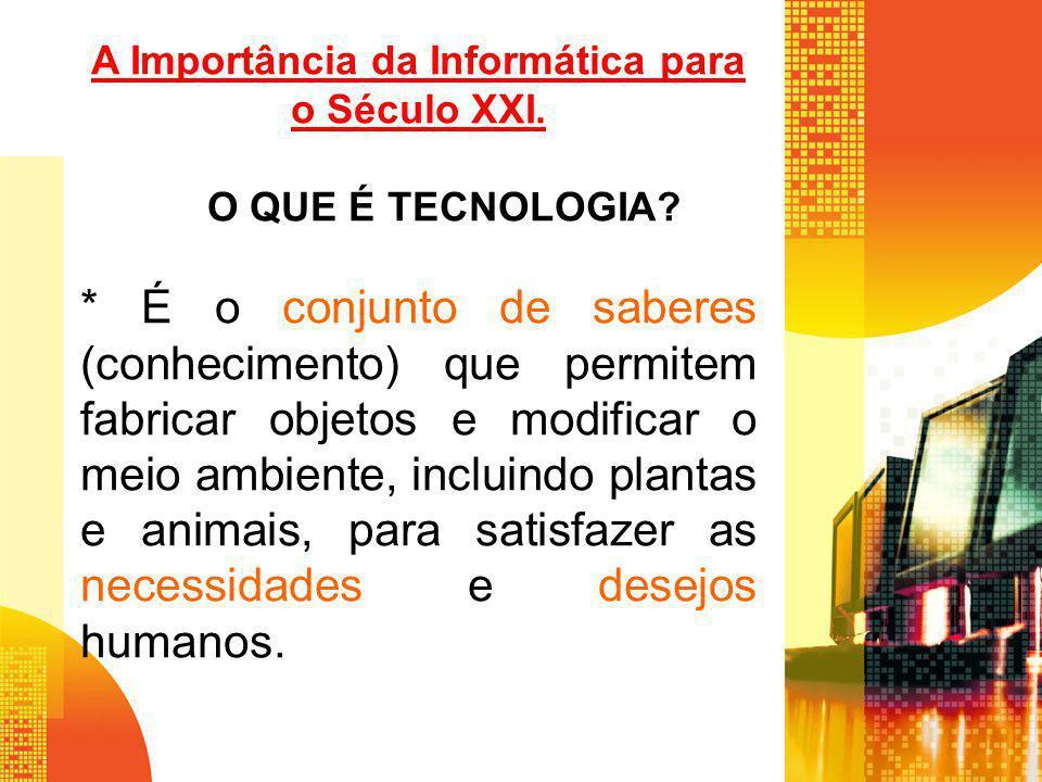 A Importância da Informática para o Século XXI. O QUE É TECNOLOGIA? * É o conjunto de saberes (conhecimento) que permitem fabricar objetos e modificar