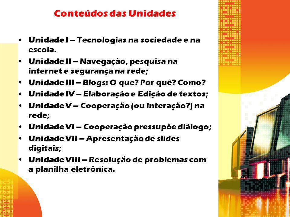 Conteúdos das Unidades Unidade I – Tecnologias na sociedade e na escola. Unidade II – Navegação, pesquisa na internet e segurança na rede; Unidade III