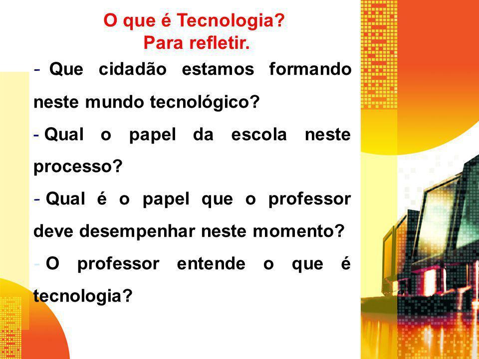 O que é Tecnologia? Para refletir. - Que cidadão estamos formando neste mundo tecnológico? - Qual o papel da escola neste processo? - Qual é o papel q