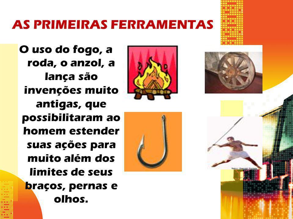 AS PRIMEIRAS FERRAMENTAS O uso do fogo, a roda, o anzol, a lança são invenções muito antigas, que possibilitaram ao homem estender suas ações para mui