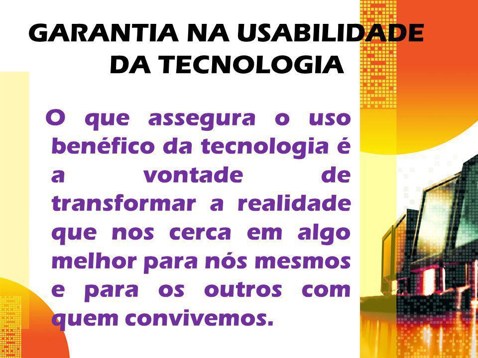 GARANTIA NA USABILIDADE DA TECNOLOGIA O que assegura o uso benéfico da tecnologia é a vontade de transformar a realidade que nos cerca em algo melhor