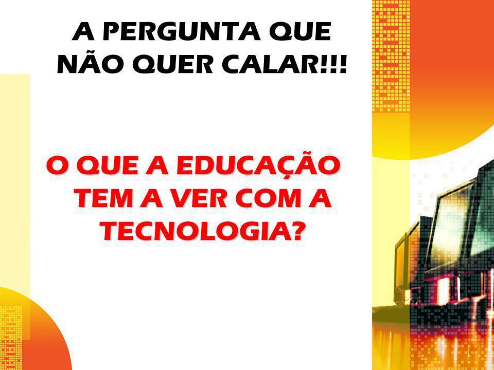 A PERGUNTA QUE NÃO QUER CALAR!!! O QUE A EDUCAÇÃO TEM A VER COM A TECNOLOGIA?