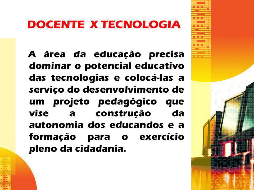 DOCENTE X TECNOLOGIA A área da educação precisa dominar o potencial educativo das tecnologias e colocá-las a serviço do desenvolvimento de um projeto
