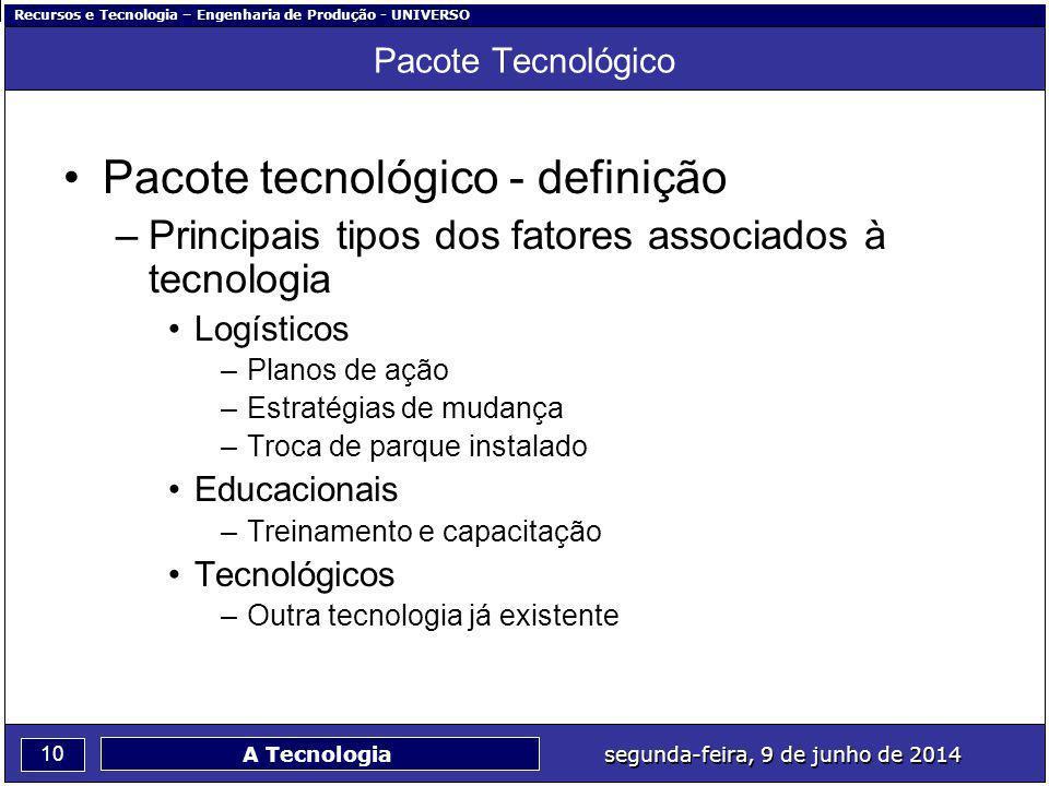 Recursos e Tecnologia – Engenharia de Produção - UNIVERSO 10 segunda-feira, 9 de junho de 2014 A Tecnologia Pacote Tecnológico Pacote tecnológico - de