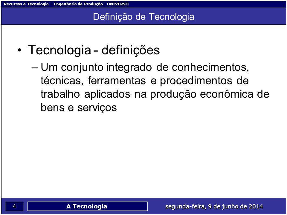 Recursos e Tecnologia – Engenharia de Produção - UNIVERSO 4 segunda-feira, 9 de junho de 2014 A Tecnologia Definição de Tecnologia Tecnologia - defini
