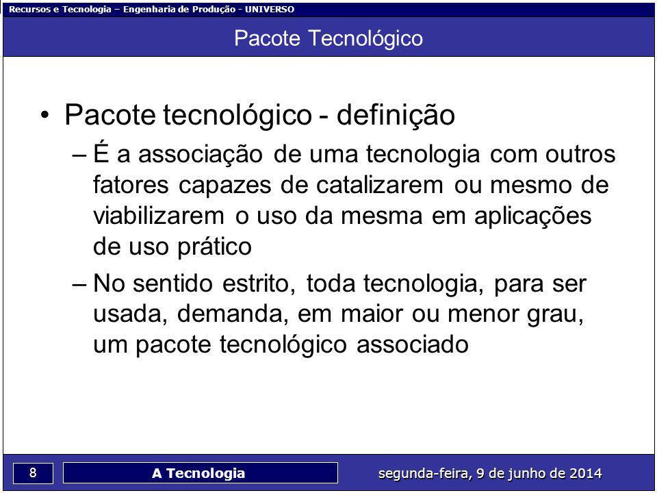 Recursos e Tecnologia – Engenharia de Produção - UNIVERSO 8 segunda-feira, 9 de junho de 2014 A Tecnologia Pacote Tecnológico Pacote tecnológico - def