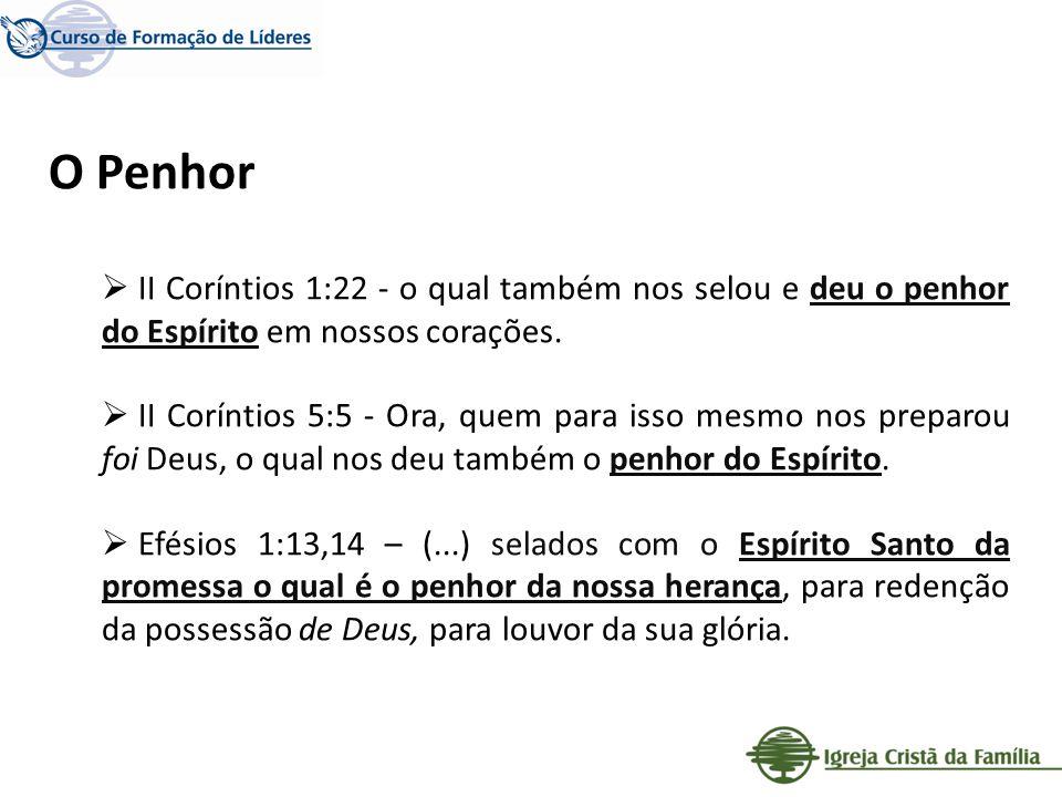 O Penhor II Coríntios 1:22 - o qual também nos selou e deu o penhor do Espírito em nossos corações. II Coríntios 5:5 - Ora, quem para isso mesmo nos p
