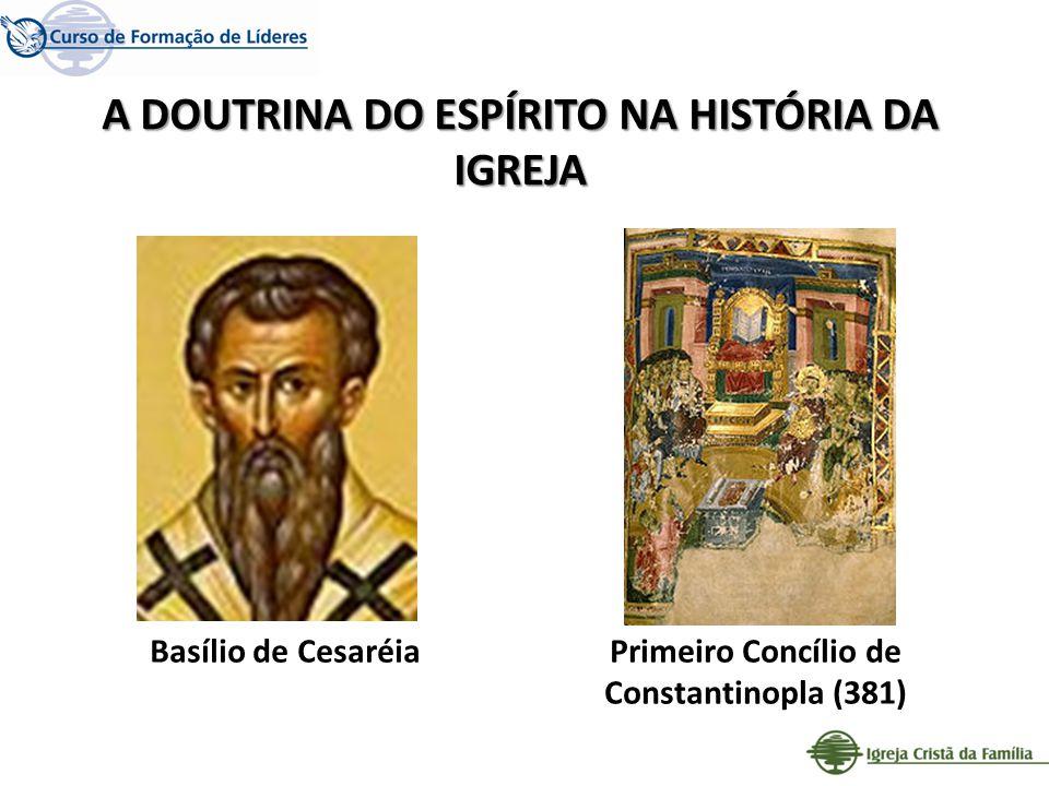 A DOUTRINA DO ESPÍRITO NA HISTÓRIA DA IGREJA Primeiro Concílio de Constantinopla (381) Basílio de Cesaréia