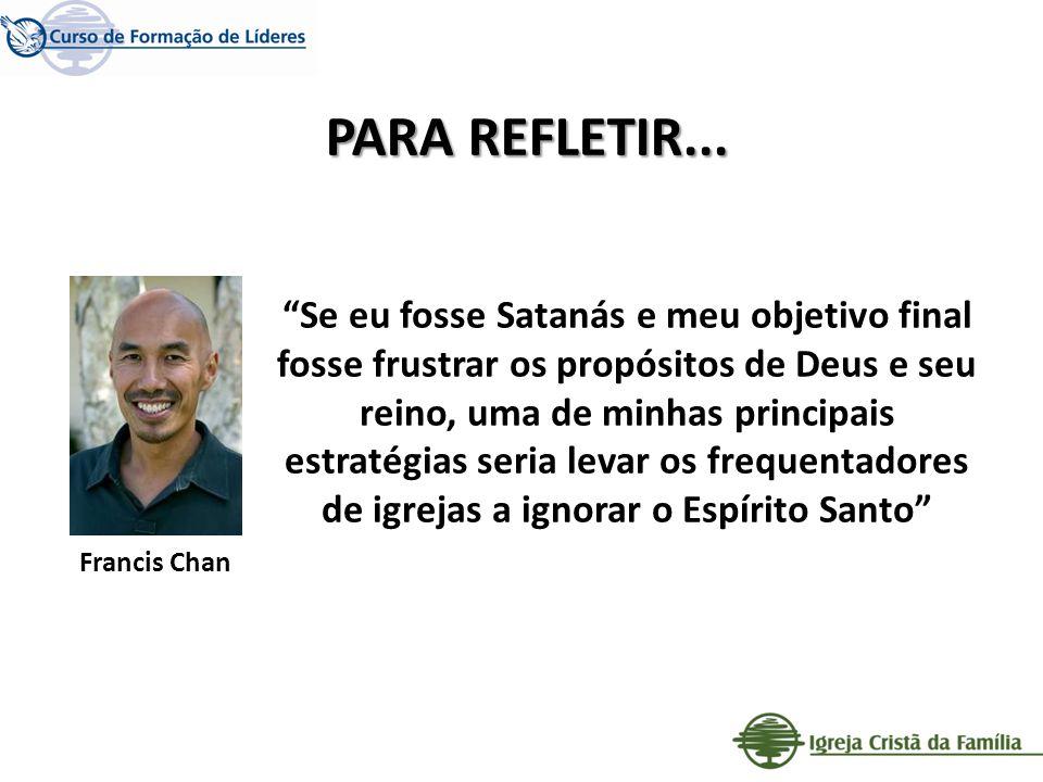 PARA REFLETIR... Francis Chan Se eu fosse Satanás e meu objetivo final fosse frustrar os propósitos de Deus e seu reino, uma de minhas principais estr