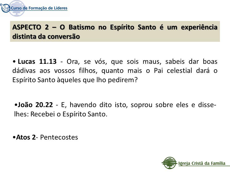 ASPECTO 2 – O Batismo no Espírito Santo é um experiência distinta da conversão Lucas 11.13 - Ora, se vós, que sois maus, sabeis dar boas dádivas aos v